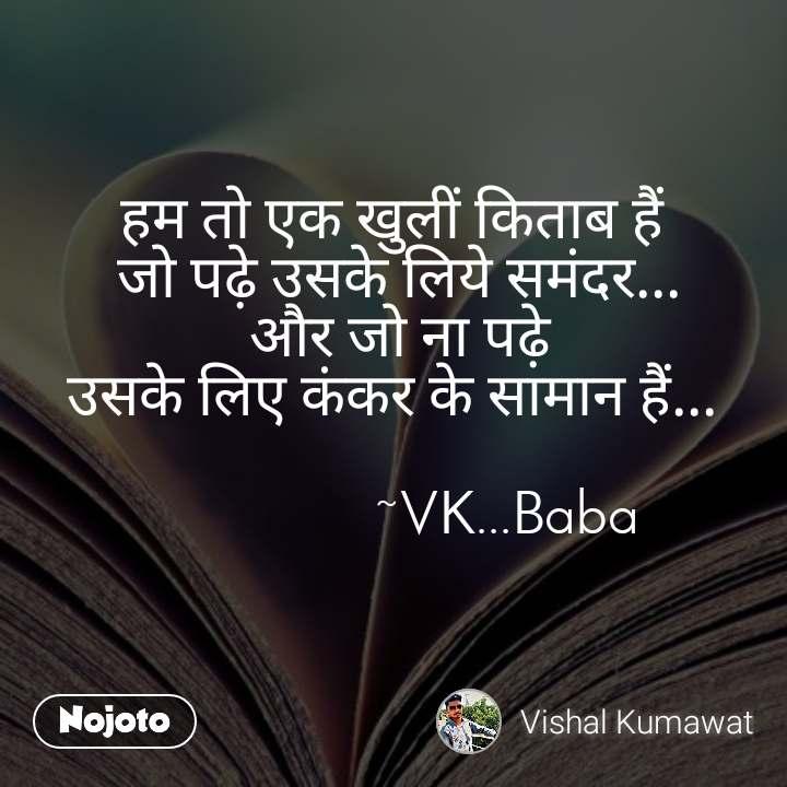 हम तो एक खुलीं किताब हैं  जो पढ़े उसके लिये समंदर... और जो ना पढ़े उसके लिए कंकर के सामान हैं...                  ~VK...Baba
