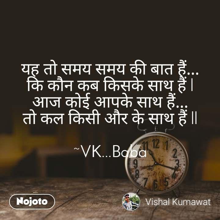 यह तो समय समय की बात हैं... कि कौन कब किसके साथ हैं l आज कोई आपके साथ हैं... तो कल किसी और के साथ हैं ll  ~VK...Baba