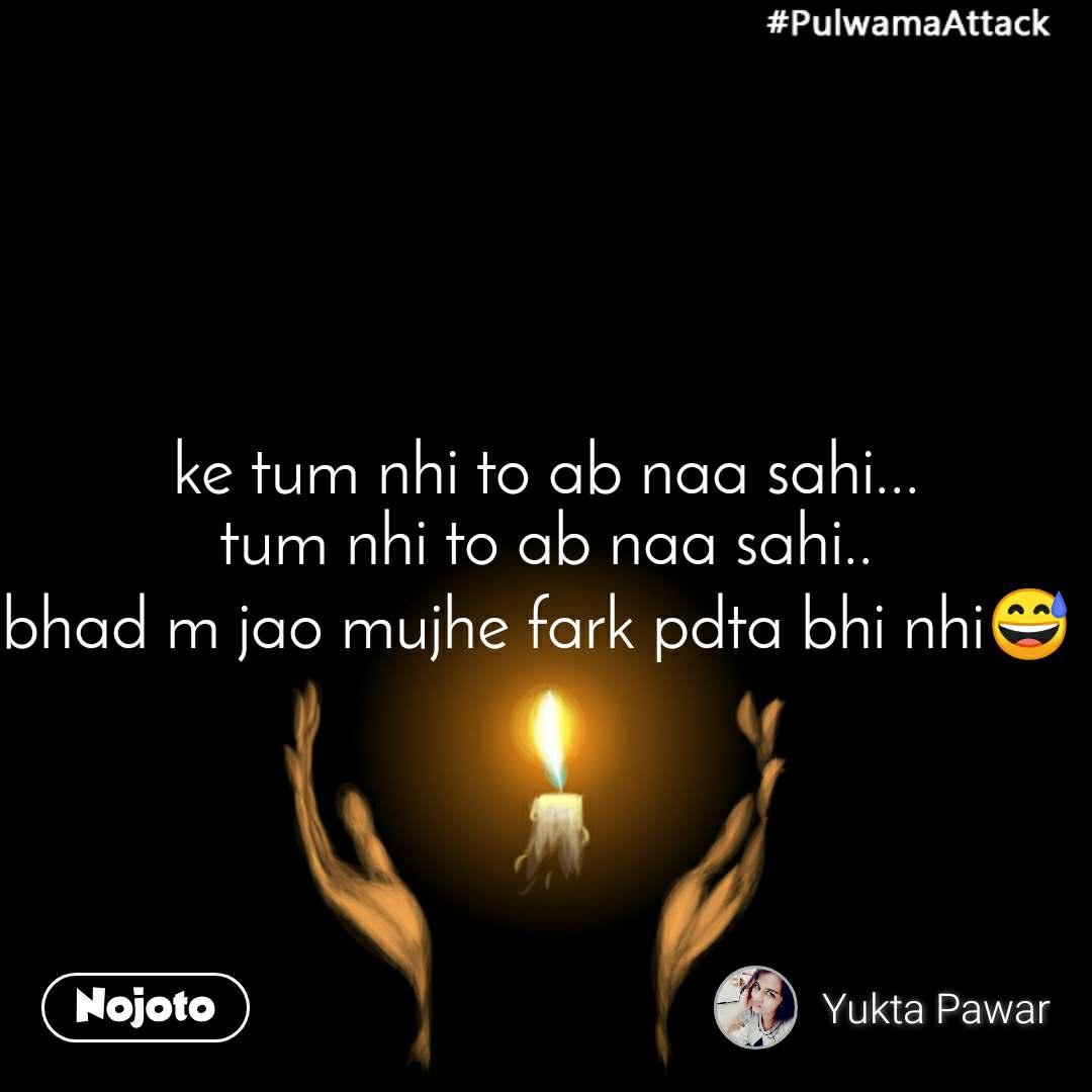#PulwamaAttack ke tum nhi to ab naa sahi... tum nhi to ab naa sahi.. bhad m jao mujhe fark pdta bhi nhi😅
