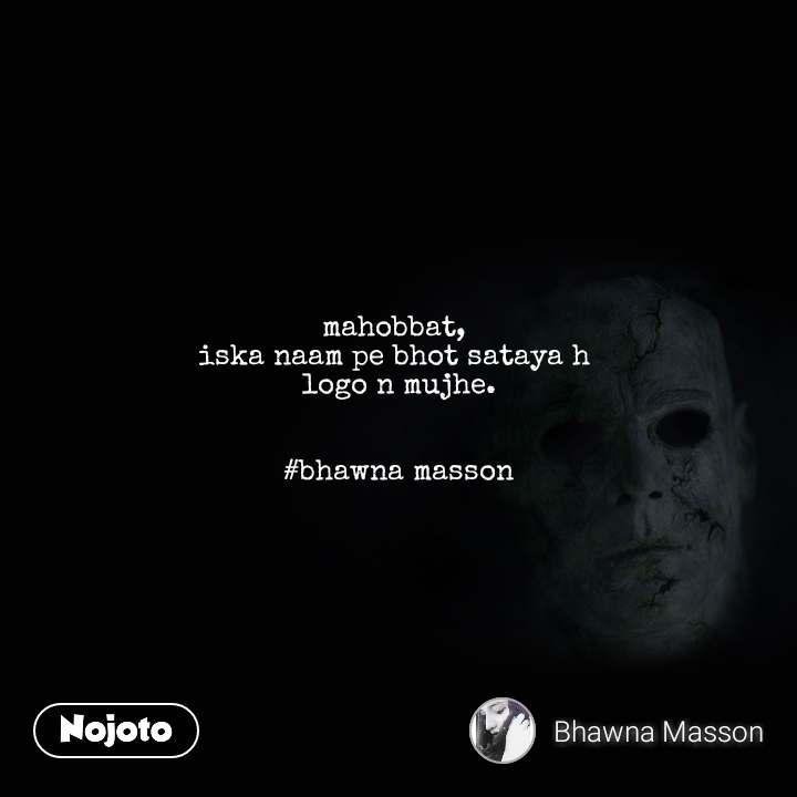 mahobbat,  iska naam pe bhot sataya h  logo n mujhe.   #bhawna masson