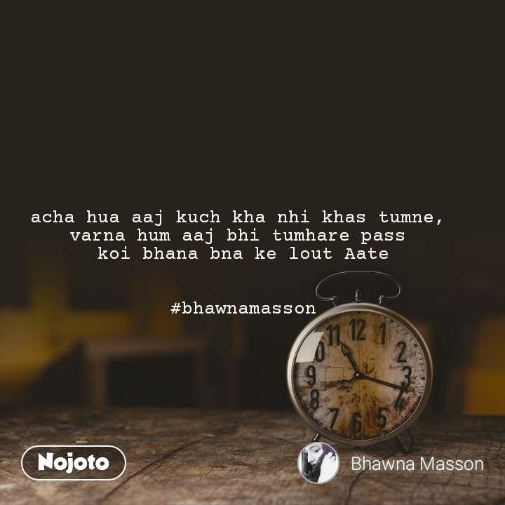 acha hua aaj kuch kha nhi khas tumne,  varna hum aaj bhi tumhare pass  koi bhana bna ke lout Aate   #bhawnamasson