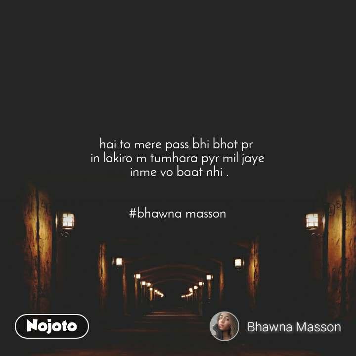 hai to mere pass bhi bhot pr  in lakiro m tumhara pyr mil jaye  inme vo baat nhi .   #bhawna masson