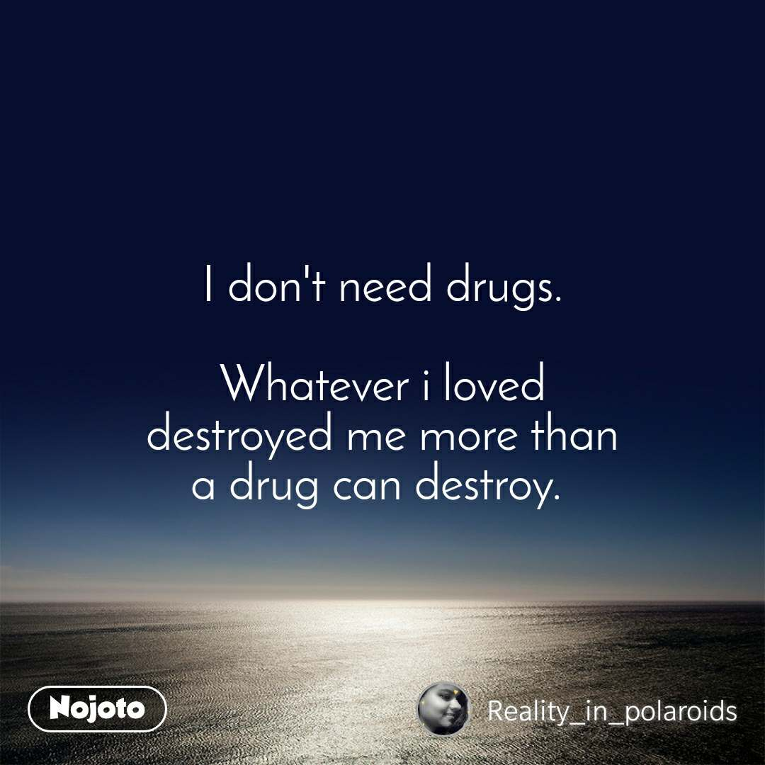 I don't need drugs.  Whatever i loved destroyed me more than a drug can destroy.