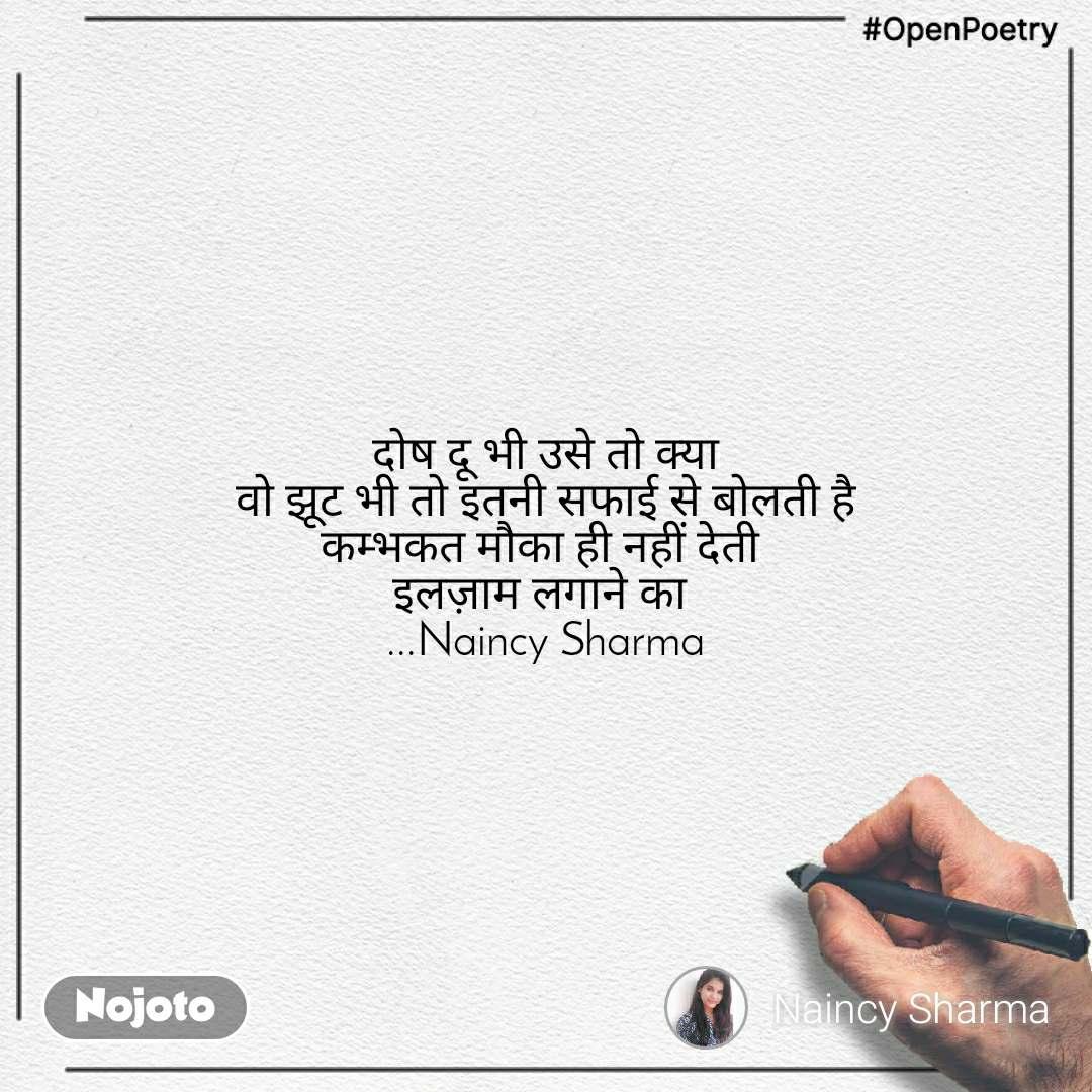 #OpenPoetry दोष दू भी उसे तो क्या  वो झूट भी तो इतनी सफाई से बोलती है  कम्भकत मौका ही नहीं देती  इलज़ाम लगाने का  ...Naincy Sharma
