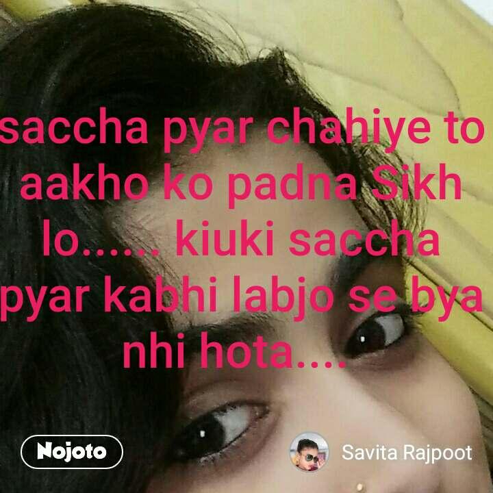 saccha pyar chahiye to aakho ko padna Sikh lo...... kiuki saccha pyar kabhi labjo se bya nhi hota....