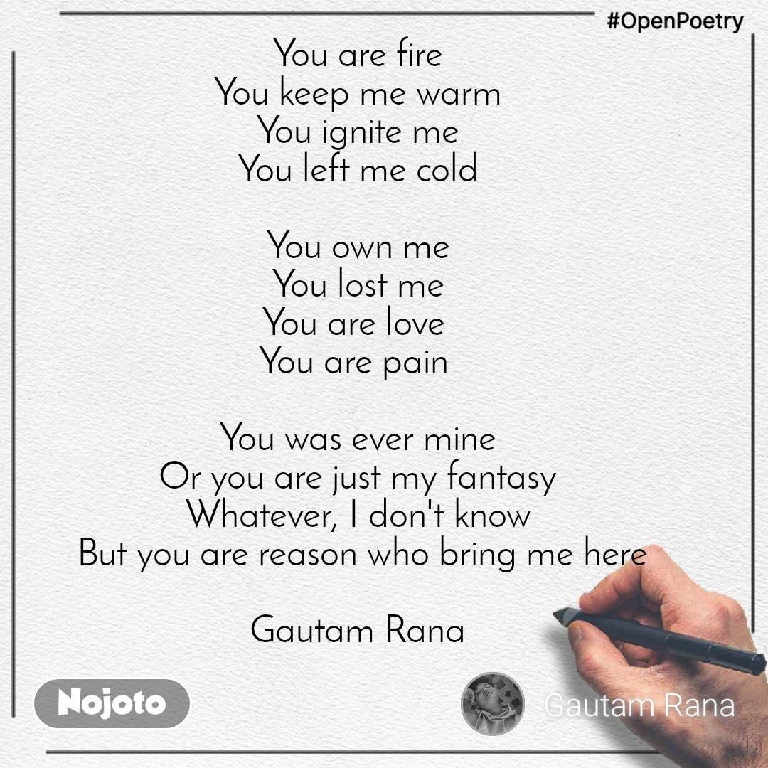 #OpenPoetry You are fire  You keep me warm  You ignite me  You left me cold   You own me  You lost me  You are love  You are pain   You was ever mine  Or you are just my fantasy  Whatever, I don't know  But you are reason who bring me here  Gautam Rana