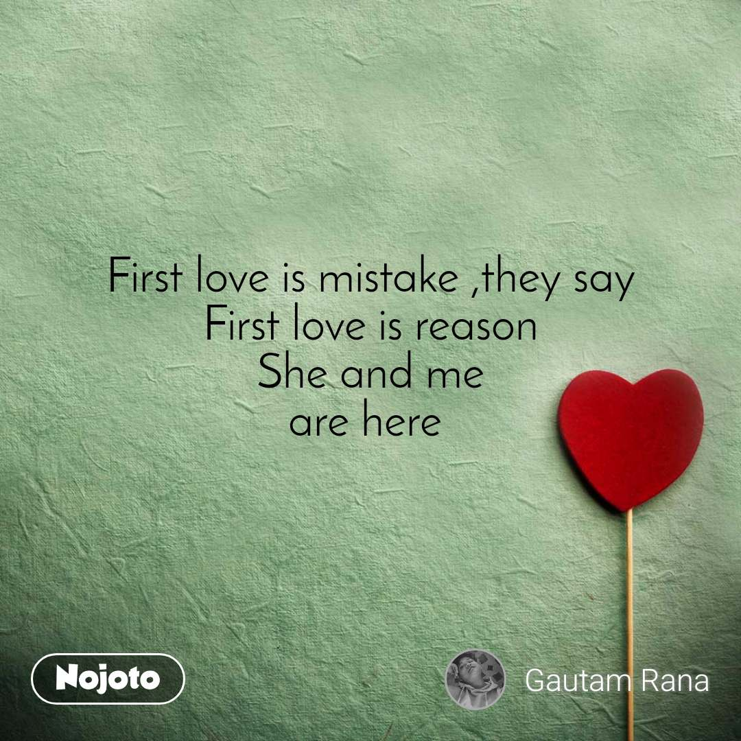 First love is mistake ,they say First love is reason She and me are here