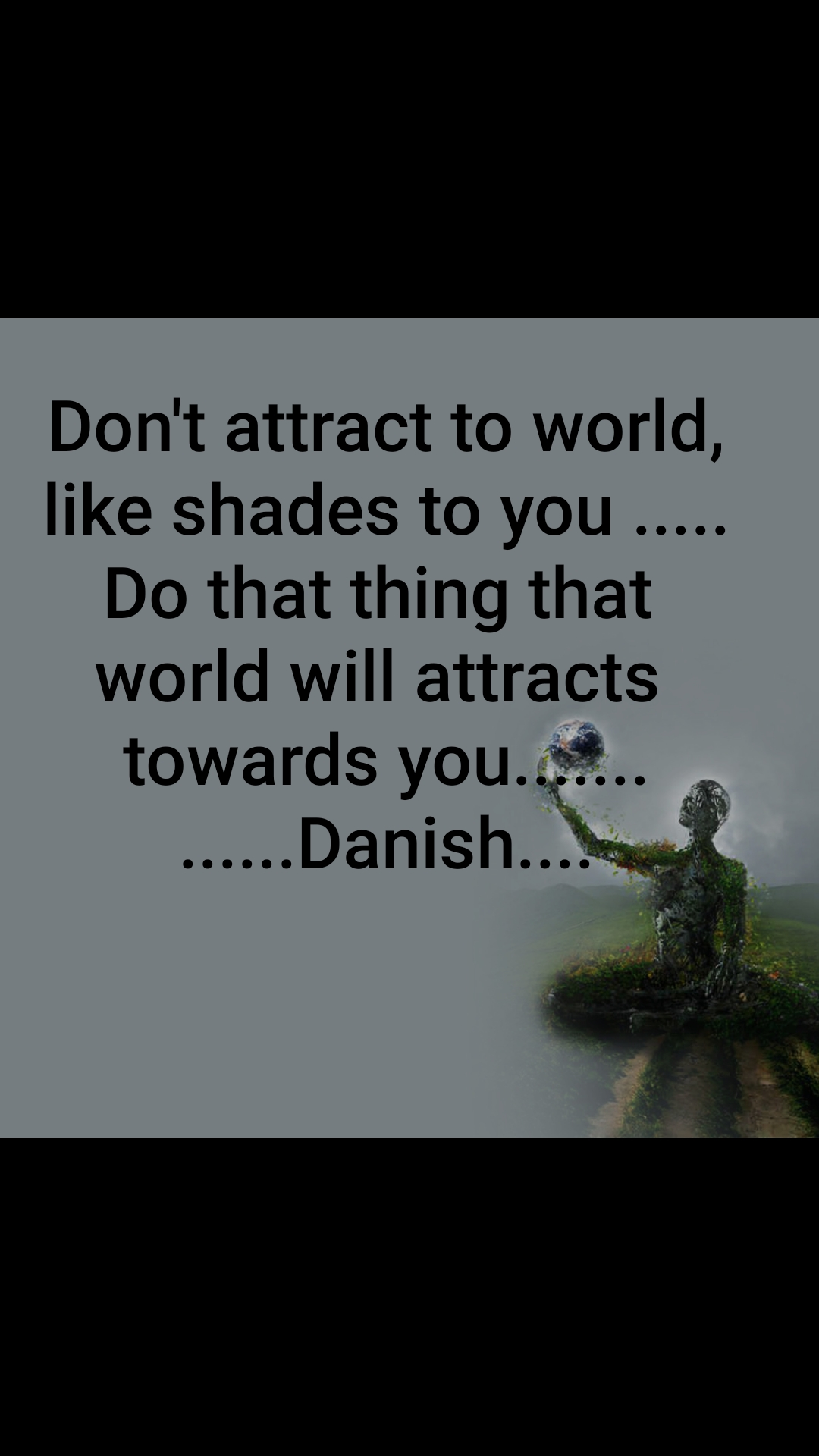 Don't attract to world, like shades to you ..... Do that thing that  world will attracts  towards you....... ......Danish....