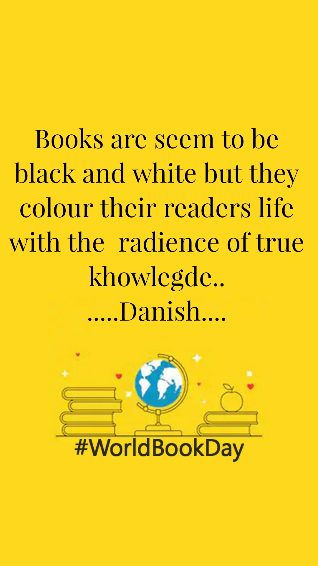 World Book Day Books are seem to be black and white but they colour their readers life with the  radience of true khowlegde.. .....Danish....