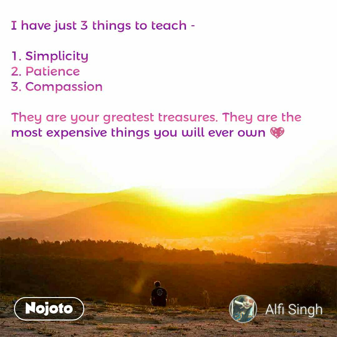 I have just 3 things to teach -  1. Simplicity 2. Patience 3. Compassion  They are your greatest treasures. They are the most expensive things you will ever own 💖