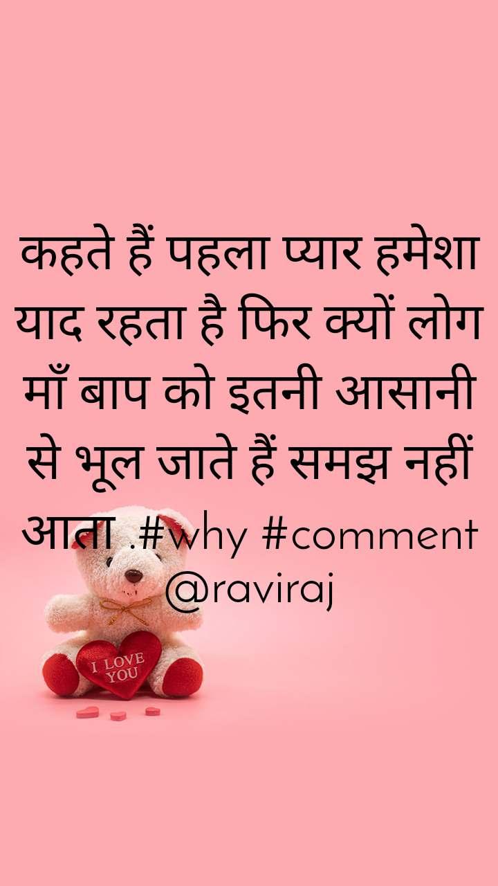 कहते हैं पहला प्यार हमेशा याद रहता है फिर क्यों लोग माँ बाप को इतनी आसानी से भूल जाते हैं समझ नहीं आता .#why #comment @raviraj