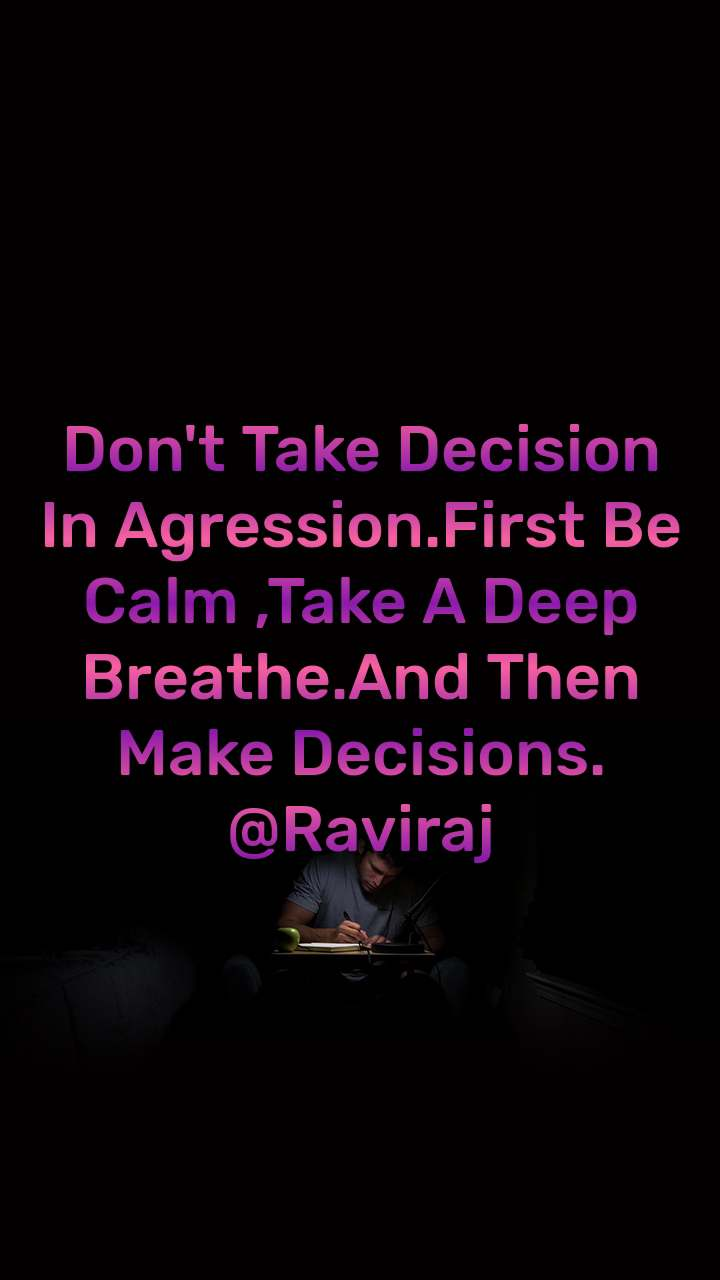 Don't Take Decision In Agression.First Be Calm ,Take A Deep Breathe.And Then Make Decisions. @Raviraj