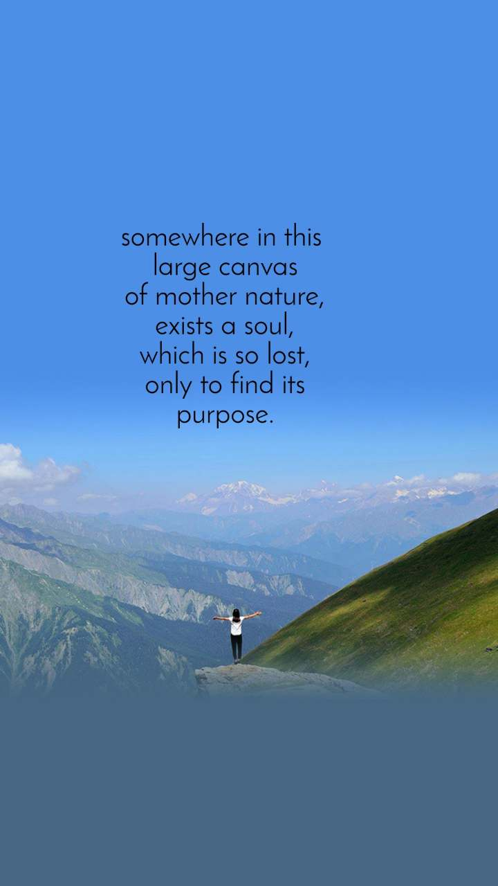 somewhere in this  large canvas of mother nature, exists a soul, which is so lost, only to find its purpose.