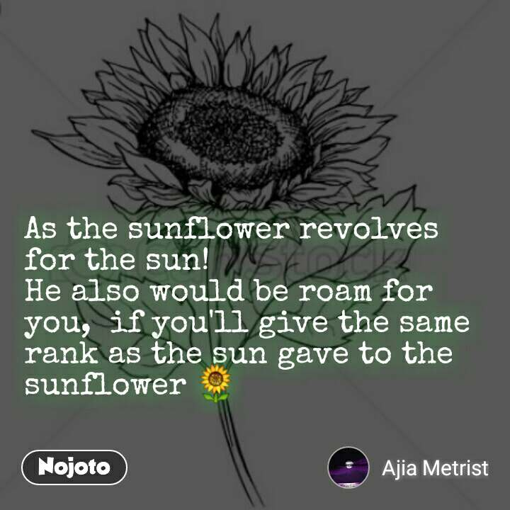 As the sunflower revolves for the sun!  He also would be roam for you,  if you'll give the same rank as the sun gave to the sunflower 🌻