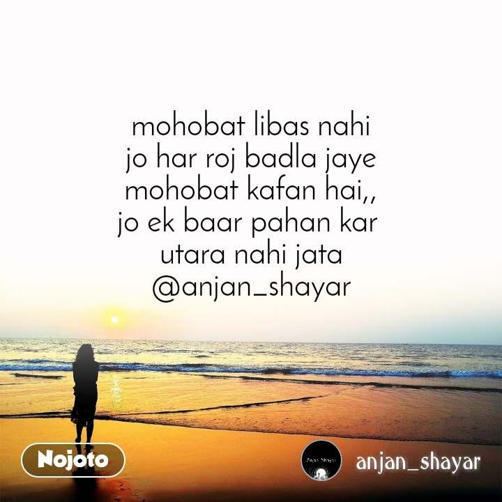 mohobat libas nahi jo har roj badla jaye mohobat kafan hai,, jo ek baar pahan kar  utara nahi jata @anjan_shayar