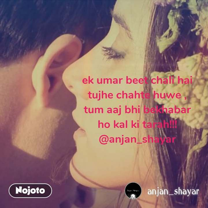 ek umar beet chali hai tujhe chahte huwe , tum aaj bhi bekhabar ho kal ki tarah!!! @anjan_shayar