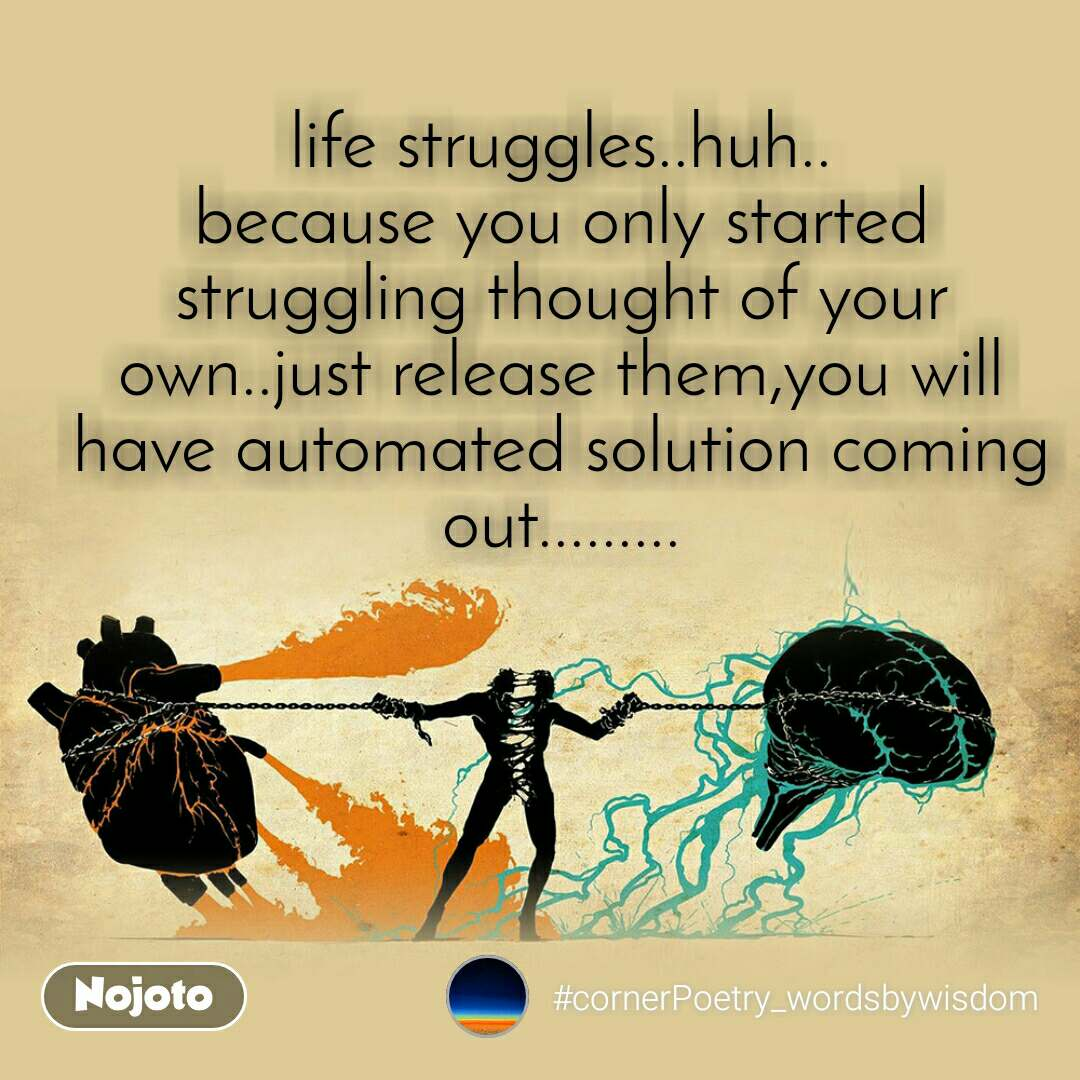 life struggles..huh.. because you only started struggling thought of your own..just release them,you will have automated solution coming out.........
