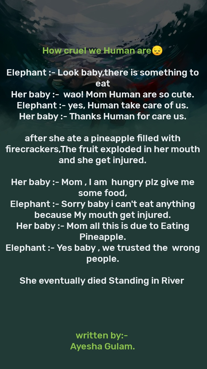 How cruel we Human are😔   Elephant :- Look baby,there is something to eat Her baby :-  wao! Mom Human are so cute. Elephant :- yes, Human take care of us. Her baby :- Thanks Human for care us.   after she ate a pineapple filled with firecrackers,The fruit exploded in her mouth and she get injured.  Her baby :- Mom , I am  hungry plz give me some food, Elephant :- Sorry baby i can't eat anything because My mouth get injured. Her baby :- Mom all this is due to Eating Pineapple. Elephant :- Yes baby , we trusted the  wrong people.  She eventually died Standing in River       written by:-  Ayesha Gulam.