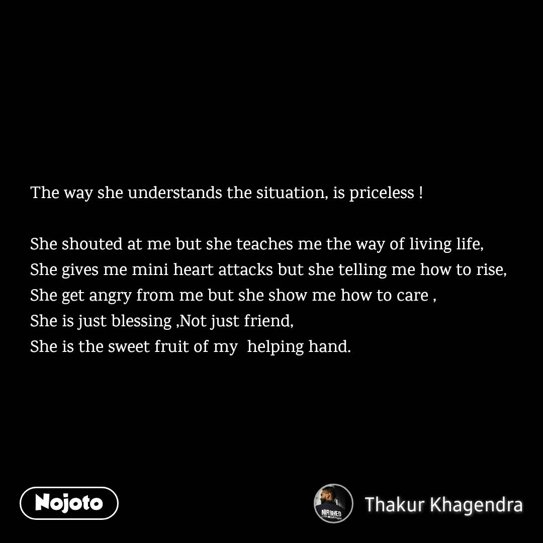 The way she understands the situation, is priceless !  She shouted at me but she teaches me the way of living life, She gives me mini heart attacks but she telling me how to rise, She get angry from me but she show me how to care , She is just blessing ,Not just friend,  She is the sweet fruit of my  helping hand.