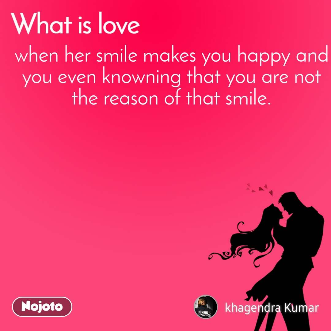 What is love when her smile makes you happy and you even knowning that you are not the reason of that smile.