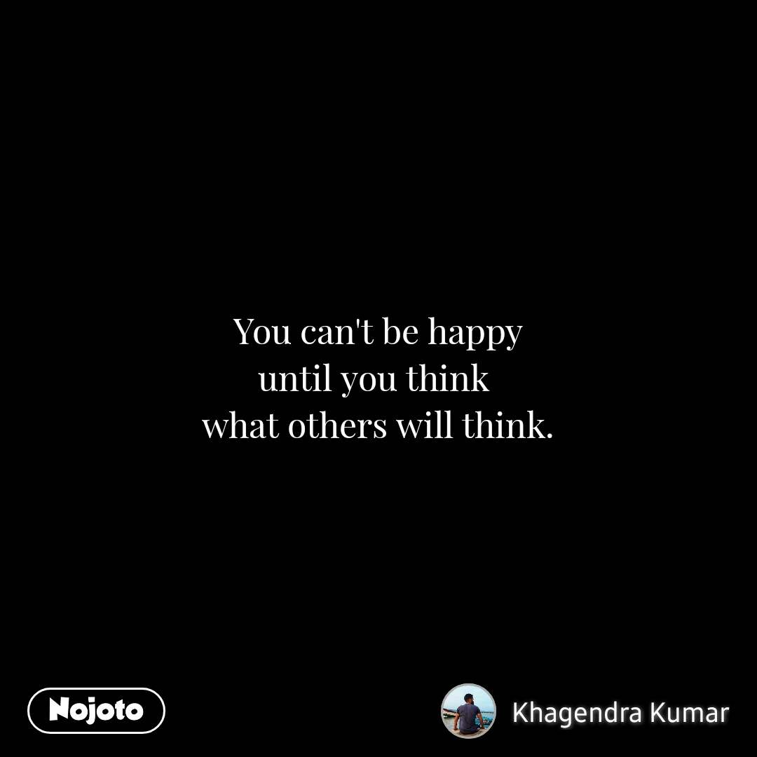 You can't be happy until you think  what others will think.