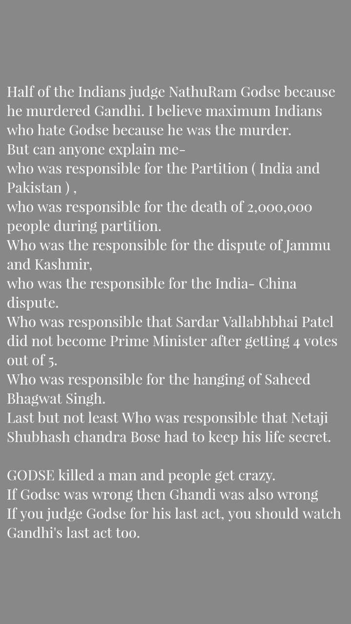 Half of the Indians judge NathuRam Godse because he murdered Gandhi. I believe maximum Indians who hate Godse because he was the murder. But can anyone explain me- who was responsible for the Partition ( India and Pakistan ) ,  who was responsible for the death of 2,000,000 people during partition.  Who was the responsible for the dispute of Jammu and Kashmir, who was the responsible for the India- China dispute. Who was responsible that Sardar Vallabhbhai Patel did not become Prime Minister after getting 4 votes out of 5. Who was responsible for the hanging of Saheed Bhagwat Singh. Last but not least Who was responsible that Netaji Shubhash chandra Bose had to keep his life secret.  GODSE killed a man and people get crazy. If Godse was wrong then Ghandi was also wrong  If you judge Godse for his last act, you should watch Gandhi's last act too.