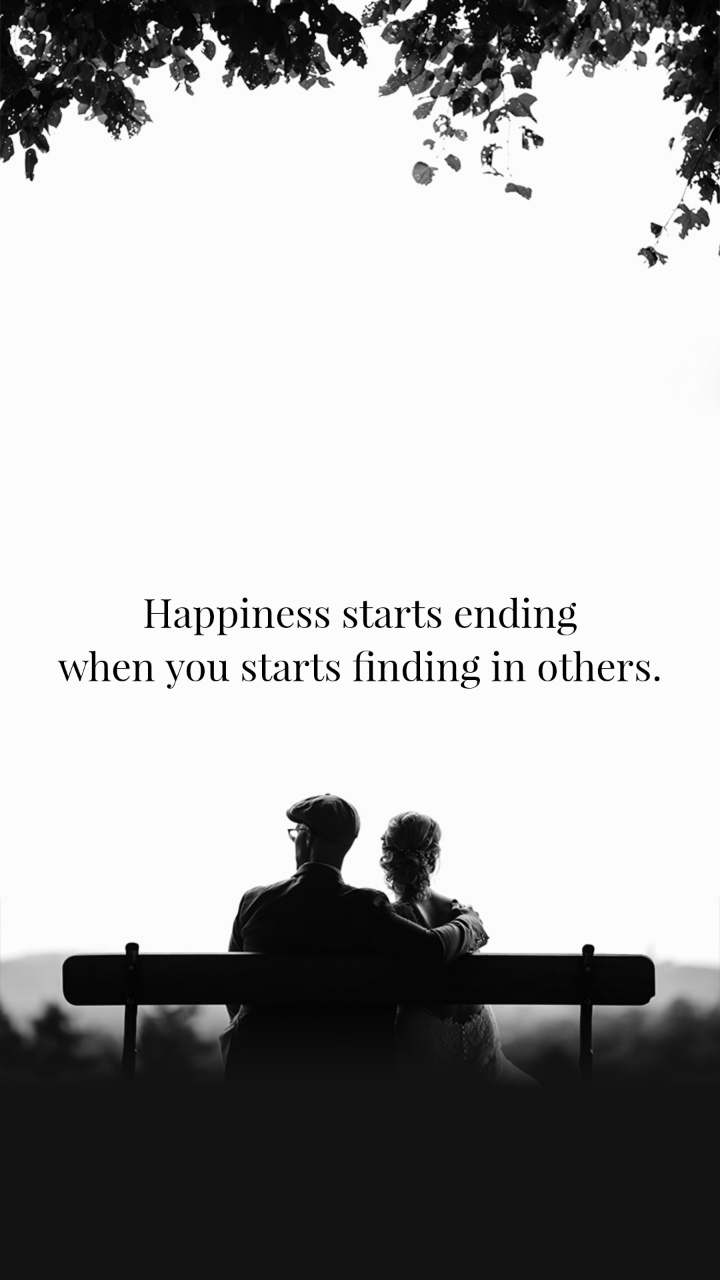 Happiness starts ending when you starts finding in others.