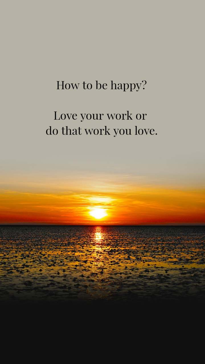 How to be happy?  Love your work or  do that work you love.