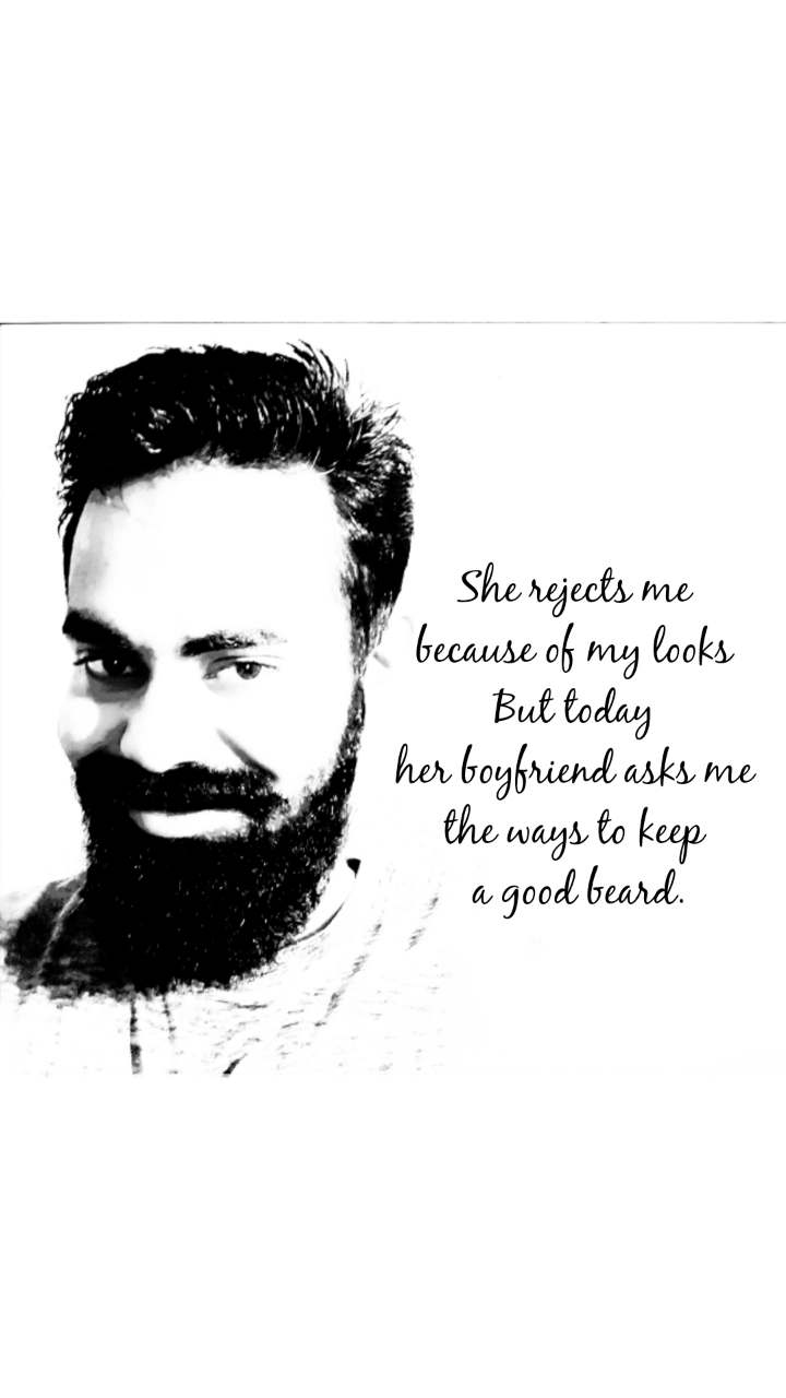 She rejects me  because of my looks  But today  her boyfriend asks me  the ways to keep  a good beard.