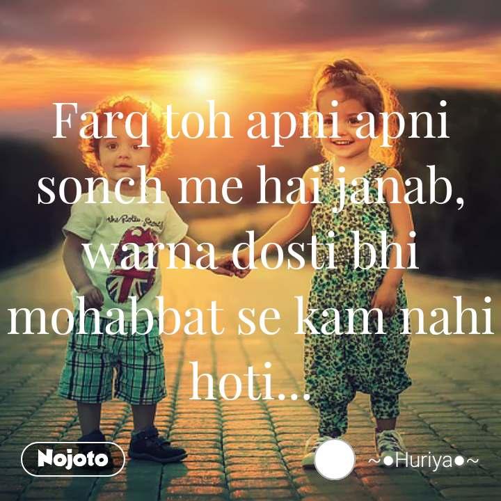 Farq toh apni apni sonch me hai janab, warna dosti bhi mohabbat se kam nahi hoti...