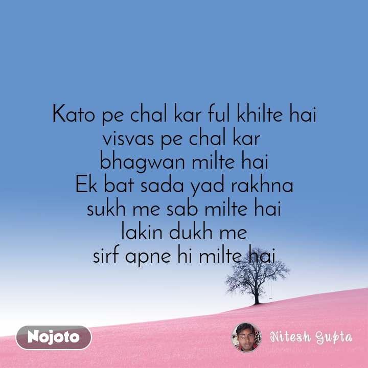 Kato pe chal kar ful khilte hai visvas pe chal kar  bhagwan milte hai Ek bat sada yad rakhna sukh me sab milte hai lakin dukh me sirf apne hi milte hai