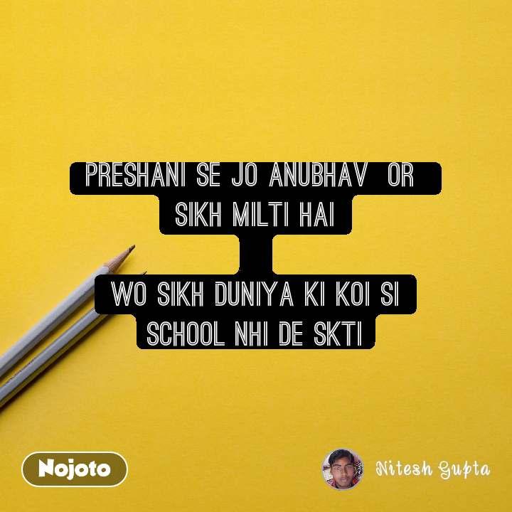 preshani se jo anubhav  or  sikh milti hai  Wo sikh duniya ki koi si school nhi de skti
