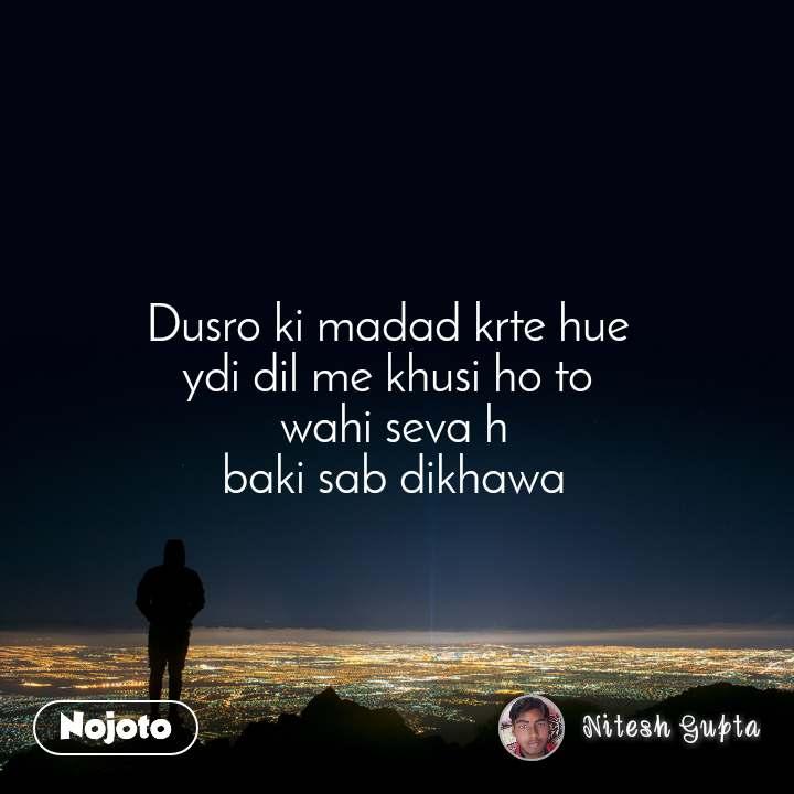 Dusro ki madad krte hue  ydi dil me khusi ho to  wahi seva h baki sab dikhawa