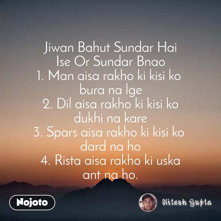 Jiwan Bahut Sundar Hai Ise Or Sundar Bnao 1. Man aisa rakho ki kisi ko  bura na lge 2. Dil aisa rakho ki kisi ko dukhi na kare 3. Spars aisa rakho ki kisi ko  dard na ho 4. Rista aisa rakho ki uska ant na ho.