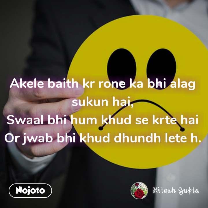 Akele baith kr rone ka bhi alag sukun hai, Swaal bhi hum khud se krte hai Or jwab bhi khud dhundh lete h.