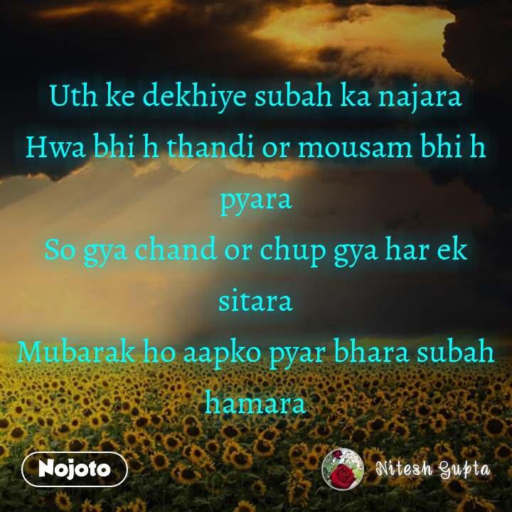 Uth ke dekhiye subah ka najara Hwa bhi h thandi or mousam bhi h pyara So gya chand or chup gya har ek sitara Mubarak ho aapko pyar bhara subah hamara