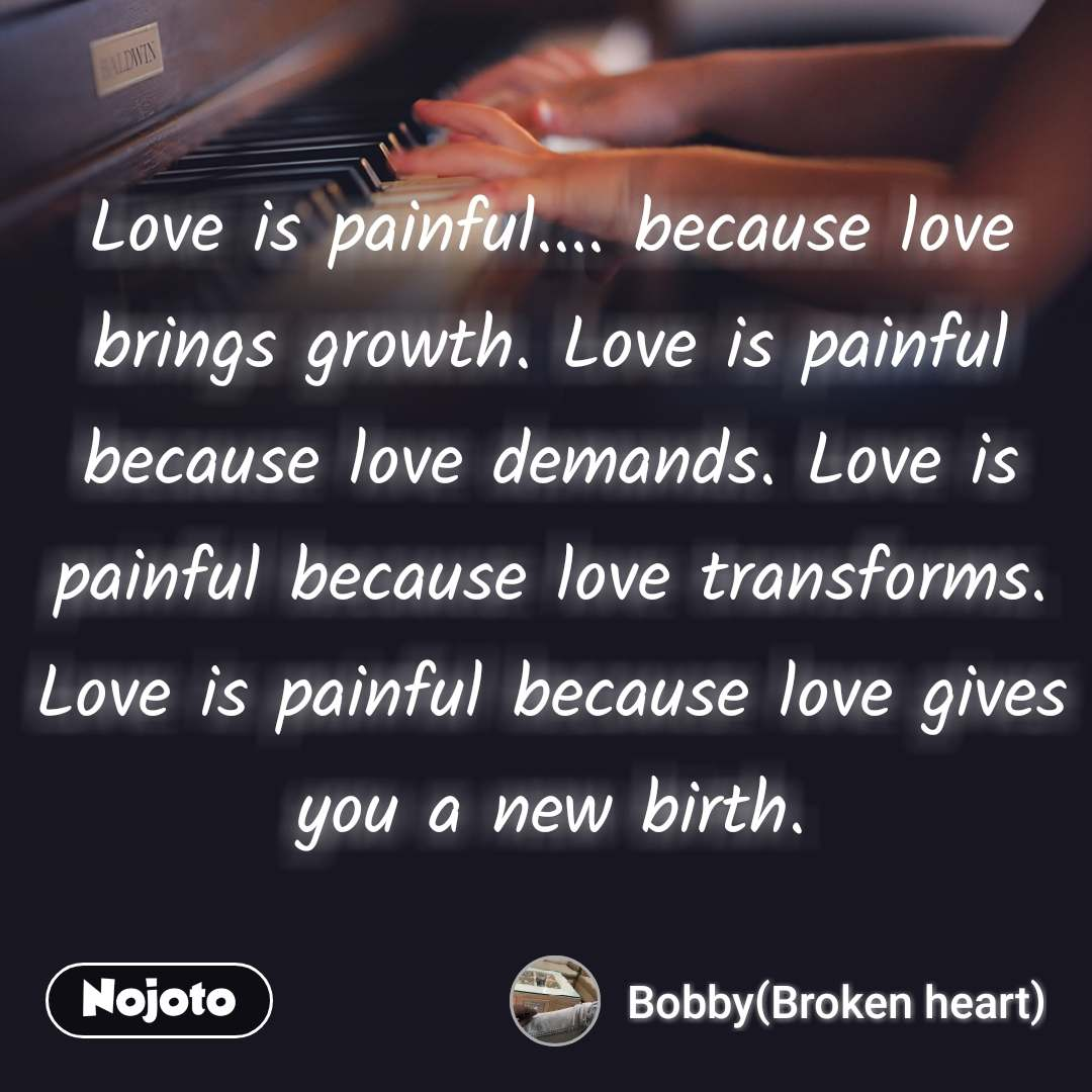 Love is painful.... because love brings growth. Love is painful because love demands. Love is painful because love transforms. Love is painful because love gives you a new birth.