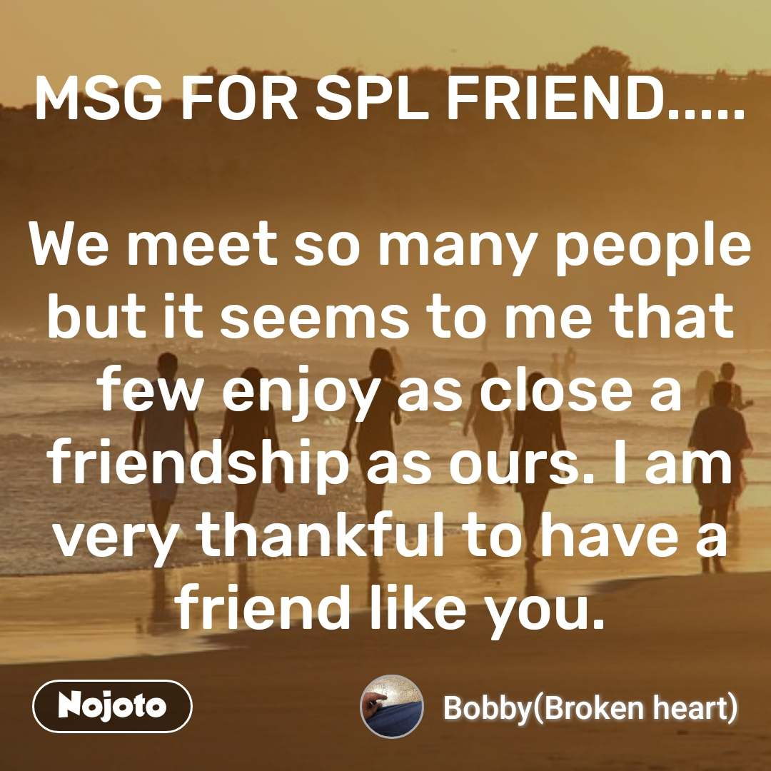 MSG FOR SPL FRIEND.....  We meet so many people but it seems to me that few enjoy as close a friendship as ours. I am very thankful to have a friend like you.