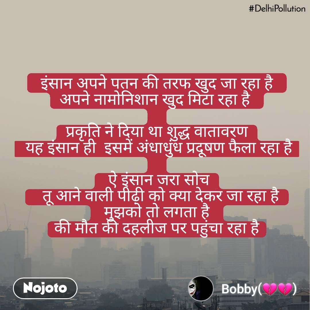 #DelhiPollution  इंसान अपने पतन की तरफ खुद जा रहा है  अपने नामोनिशान खुद मिटा रहा है   प्रकृति ने दिया था शुद्ध वातावरण  यह इंसान ही  इसमें अंधाधुंध प्रदूषण फैला रहा है   ऐ इंसान जरा सोच   तू आने वाली पीढ़ी को क्या देकर जा रहा है  मुझको तो लगता है  की मौत की दहलीज पर पहुंचा रहा है