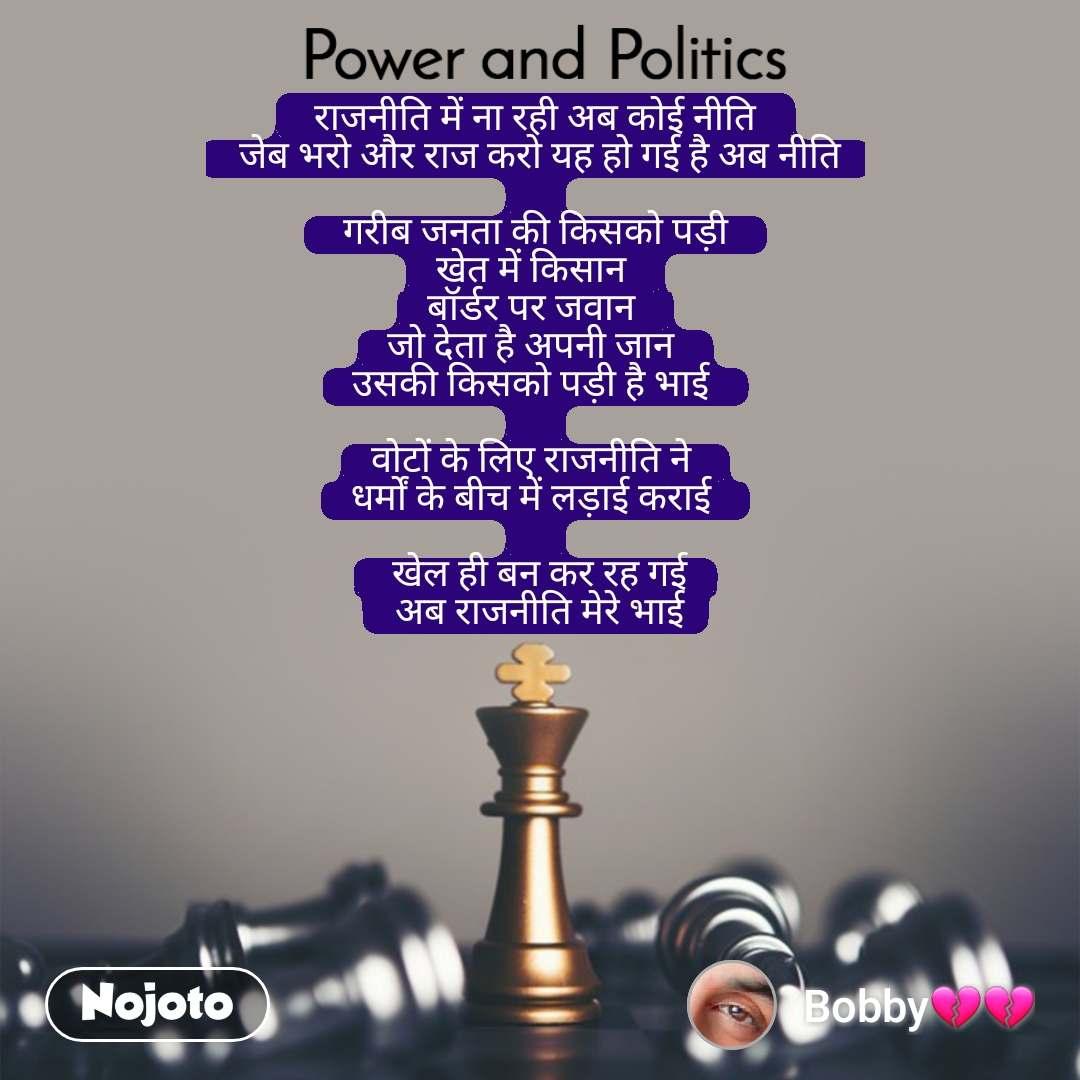 Power and Politics  राजनीति में ना रही अब कोई नीति   जेब भरो और राज करो यह हो गई है अब नीति   गरीब जनता की किसको पड़ी  खेत में किसान  बॉर्डर पर जवान  जो देता है अपनी जान  उसकी किसको पड़ी है भाई   वोटों के लिए राजनीति ने  धर्मों के बीच में लड़ाई कराई    खेल ही बन कर रह गई  अब राजनीति मेरे भाई
