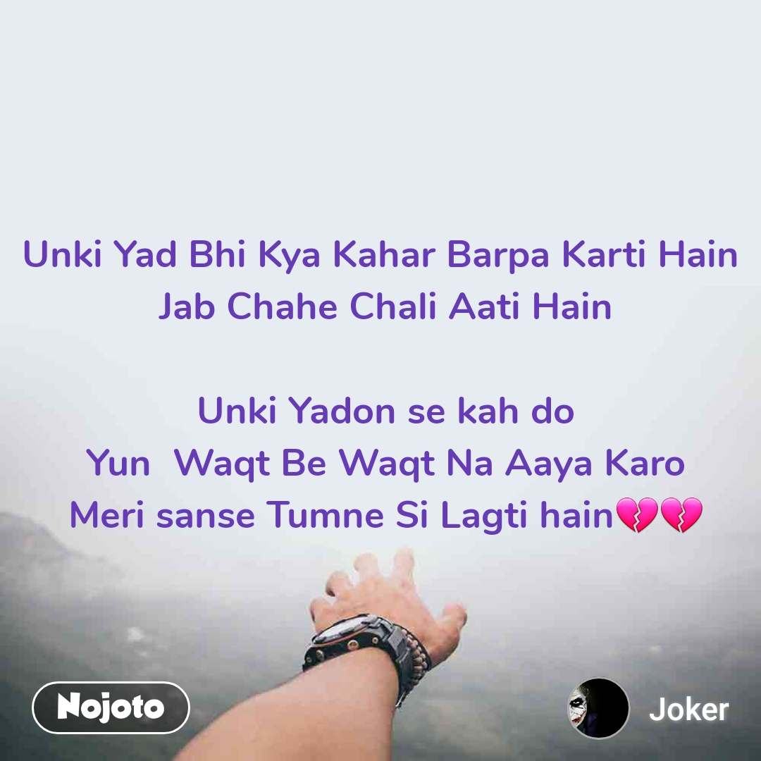 Unki Yad Bhi Kya Kahar Barpa Karti Hain  Jab Chahe Chali Aati Hain   Unki Yadon se kah do  Yun  Waqt Be Waqt Na Aaya Karo  Meri sanse Tumne Si Lagti hain💔💔
