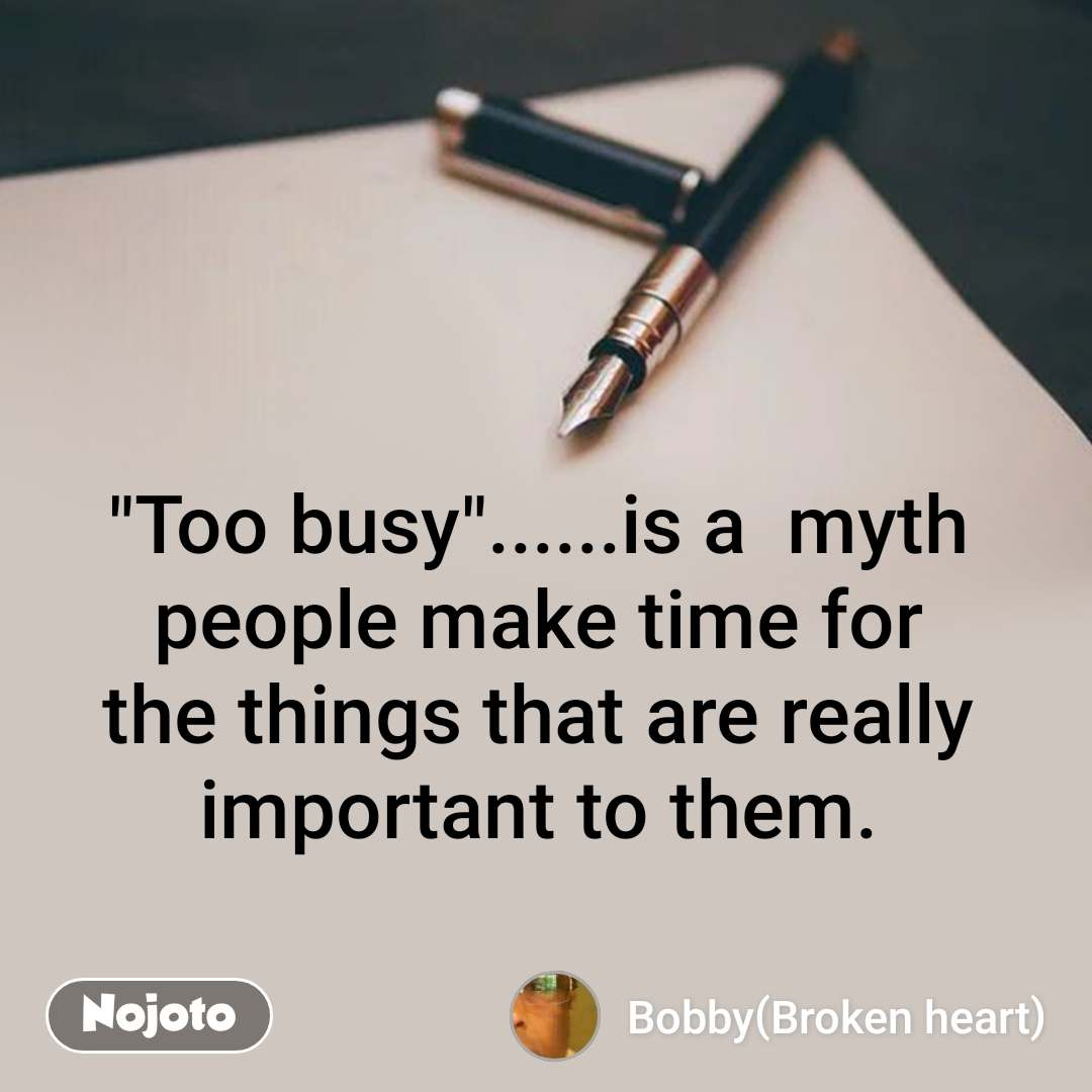 """Too busy""......is a  myth people make time for the things that are really important to them."