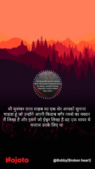 श्री मुनव्वर राणा साहब का एक शेर आपको सुनाना चाहता हूं जो उन्होंने अपनी किताब बगैर नक्शे का मकान मैं लिखा है और इसमें जो ईश्वर लिखा है वह एक शायर थे मजाज उनके लिए था
