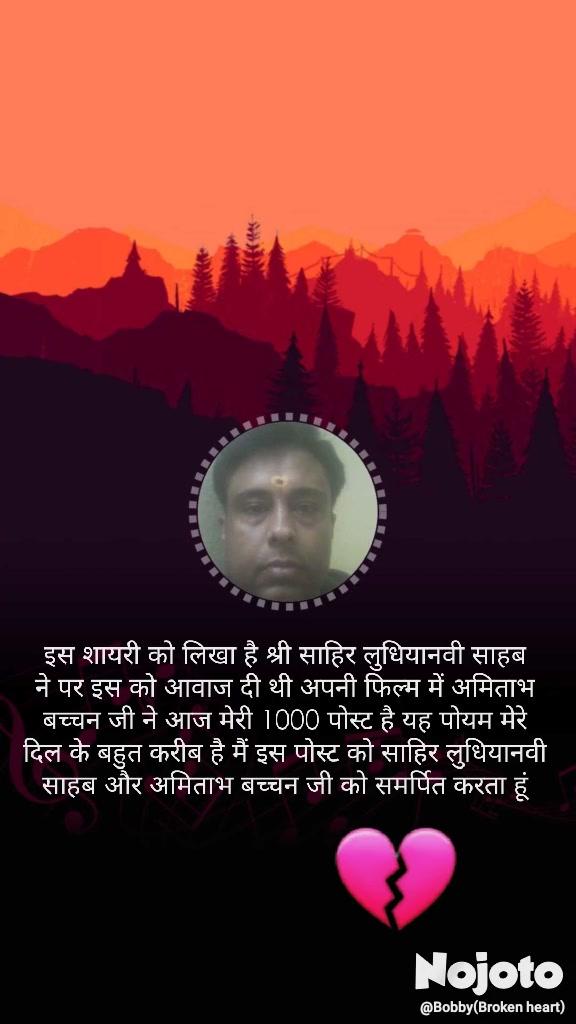 इस शायरी को लिखा है श्री साहिर लुधियानवी साहब ने पर इस को आवाज दी थी अपनी फिल्म में अमिताभ बच्चन जी ने आज मेरी 1000 पोस्ट है यह पोयम मेरे दिल के बहुत करीब है मैं इस पोस्ट को साहिर लुधियानवी साहब और अमिताभ बच्चन जी को समर्पित करता हूं 💔