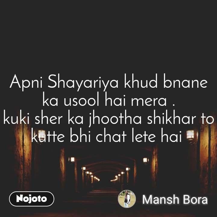 Apni Shayariya khud bnane ka usool hai mera . kuki sher ka jhootha shikhar to kutte bhi chat lete hai