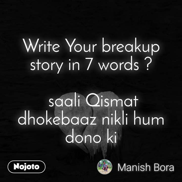Write Your breakup story in 7 words ?   saali Qismat dhokebaaz nikli hum dono ki