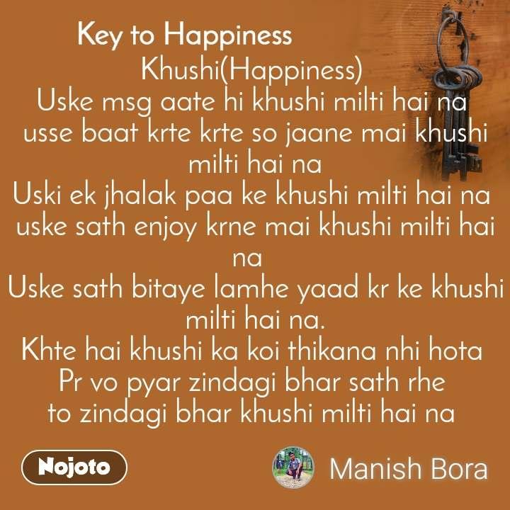 Key to Happiness Khushi(Happiness)  Uske msg aate hi khushi milti hai na  usse baat krte krte so jaane mai khushi milti hai na Uski ek jhalak paa ke khushi milti hai na  uske sath enjoy krne mai khushi milti hai na   Uske sath bitaye lamhe yaad kr ke khushi milti hai na. Khte hai khushi ka koi thikana nhi hota  Pr vo pyar zindagi bhar sath rhe  to zindagi bhar khushi milti hai na