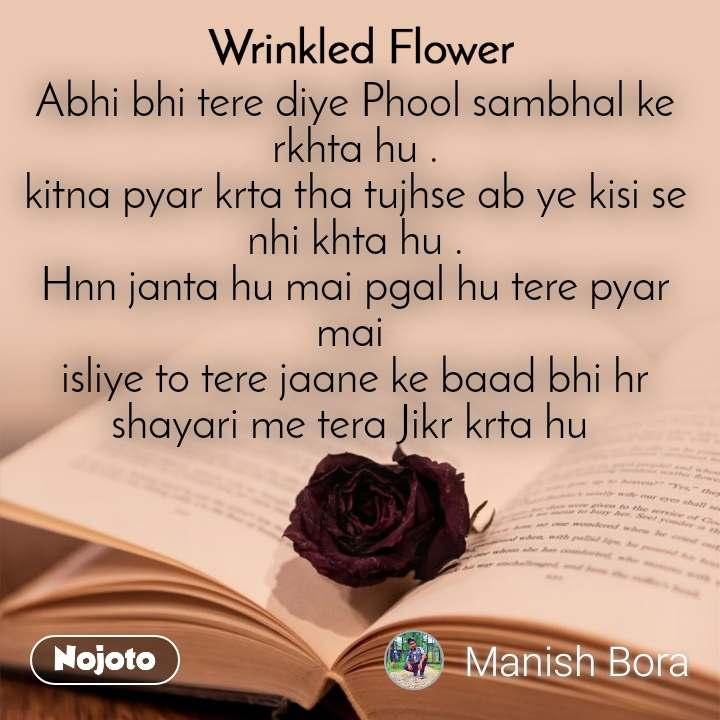 Wrinkled Flower Abhi bhi tere diye Phool sambhal ke rkhta hu . kitna pyar krta tha tujhse ab ye kisi se nhi khta hu . Hnn janta hu mai pgal hu tere pyar mai  isliye to tere jaane ke baad bhi hr shayari me tera Jikr krta hu