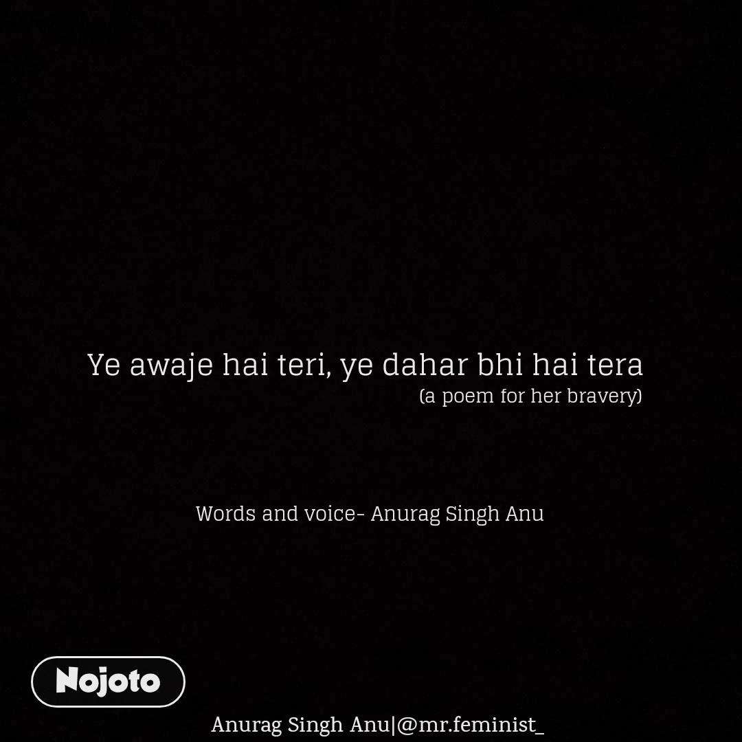 (a poem for her bravery)  Anurag Singh Anu|@mr.feminist_ Ye awaje hai teri, ye dahar bhi hai tera    Words and voice- Anurag Singh Anu