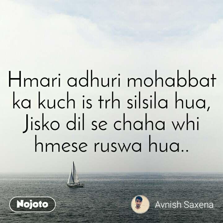 Hmari adhuri mohabbat ka kuch is trh silsila hua, Jisko dil se chaha whi hmese ruswa hua..